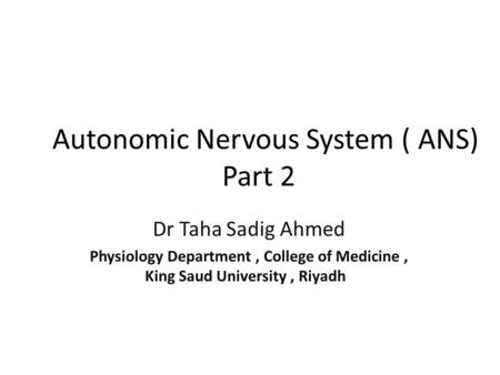 Autonomic Nervous System ( ANS) Part 2 Dr Taha Sadig Ahmed Physiology Department, College of Medicine, King Saud University, Riyadh.