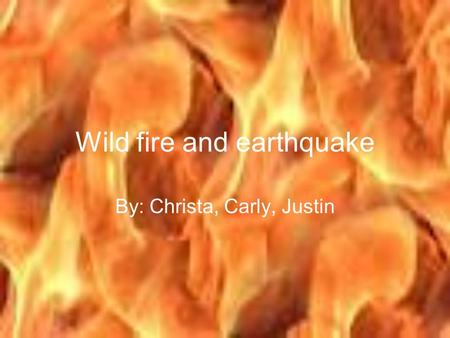 Wild fire and earthquake By: Christa, Carly, Justin.