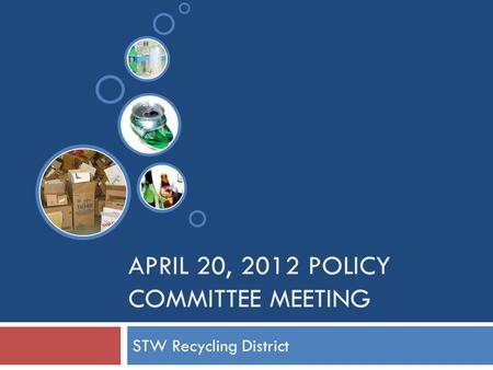 APRIL 20, 2012 POLICY COMMITTEE MEETING STW Recycling District.