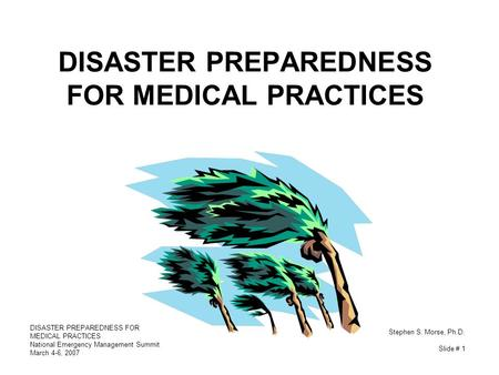 <strong>DISASTER</strong> PREPAREDNESS FOR MEDICAL PRACTICES National Emergency <strong>Management</strong> Summit March 4-6, 2007 Stephen S. Morse, Ph.D. Slide # 1 <strong>DISASTER</strong> PREPAREDNESS.