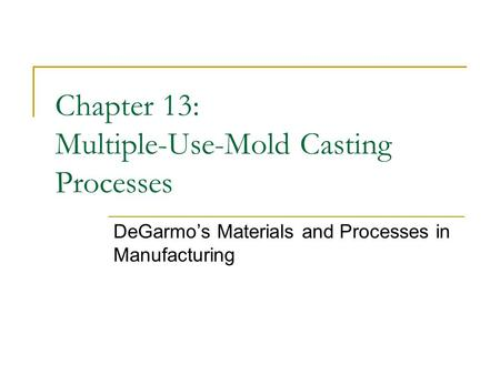 Chapter 13: Multiple-Use-Mold Casting Processes DeGarmo's Materials and Processes in Manufacturing.
