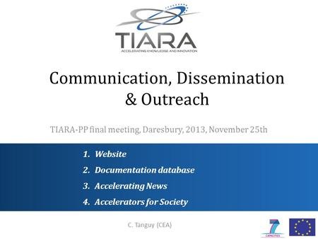 Communication, Dissemination & Outreach TIARA-PP final meeting, Daresbury, 2013, November 25th C. Tanguy (CEA) 1.Website 2.Documentation database 3.Accelerating.