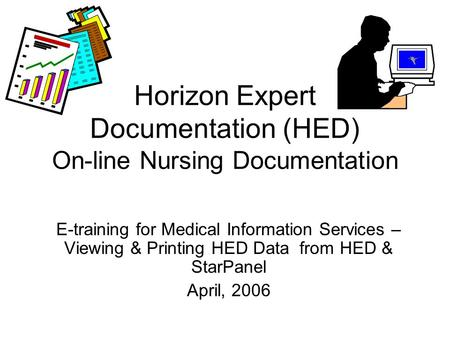 Horizon Expert Documentation (HED) On-line Nursing Documentation E-training for Medical Information Services – Viewing & Printing HED Data from HED & StarPanel.
