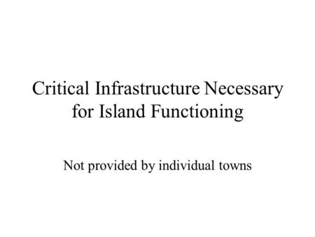 Critical Infrastructure Necessary for Island Functioning Not provided by individual towns.