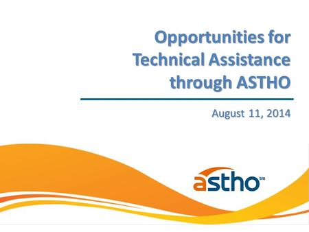 August 11, 2014 Opportunities for Technical Assistance through ASTHO.