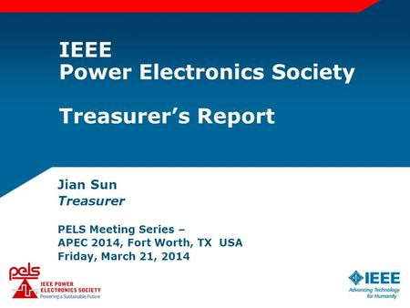 IEEE Power Electronics Society Treasurer's Report Jian Sun Treasurer PELS Meeting Series – APEC 2014, Fort Worth, TX USA Friday, March 21, 2014.