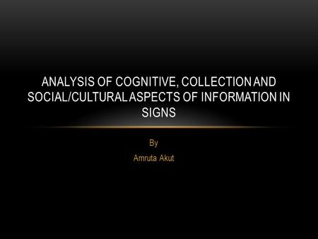 By Amruta Akut ANALYSIS OF COGNITIVE, COLLECTION AND SOCIAL/CULTURAL ASPECTS OF INFORMATION IN SIGNS.
