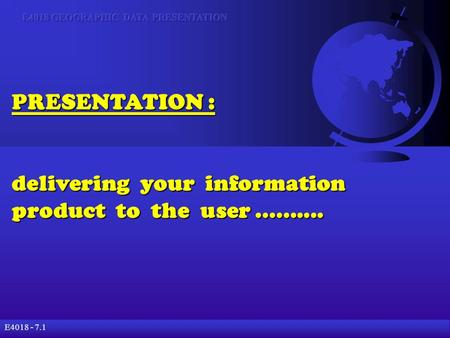 E4018 - 7.1 PRESENTATION : delivering your information product to the user..........