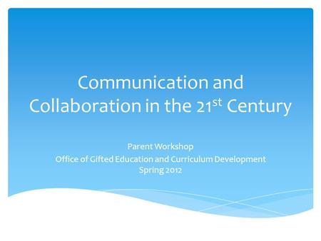 Communication and Collaboration in the 21 st Century Parent Workshop Office of Gifted Education and Curriculum Development Spring 2012.