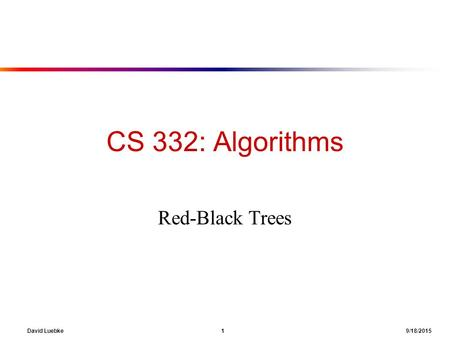 David Luebke 1 9/18/2015 CS 332: Algorithms Red-Black Trees.