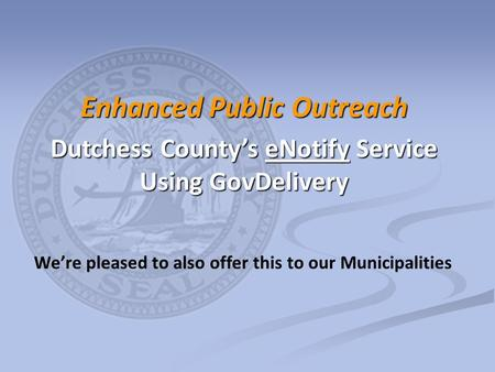 We're pleased to also offer this to our Municipalities Enhanced Public Outreach Dutchess County's eNotify Service Using GovDelivery.