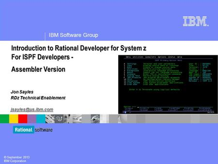 ® IBM Software Group © September 2013 IBM Corporation Jon Sayles RDz Technical Enablement Introduction <strong>to</strong> Rational Developer for System.