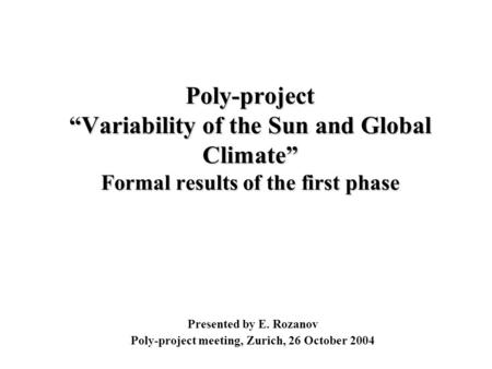 "Presented by E. Rozanov Poly-project meeting, Zurich, 26 October 2004 Poly-project ""Variability of the Sun and Global Climate"" Formal results of the first."