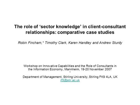 The role of 'sector knowledge' in client-consultant relationships: comparative case studies Robin Fincham,* Timothy Clark, Karen Handley and Andrew Sturdy.
