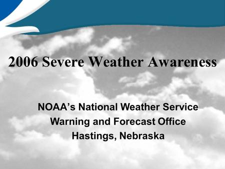 2006 Severe Weather Awareness NOAA's National Weather Service Warning and Forecast Office Hastings, Nebraska.