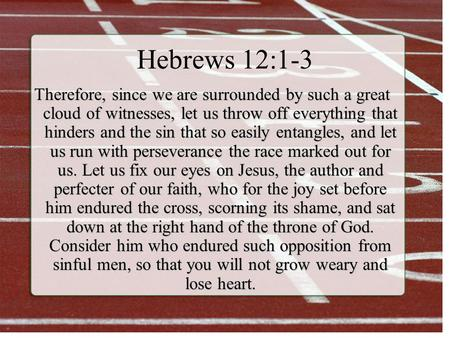 Hebrews 12:1-3 Therefore, since we are surrounded by such a great cloud of witnesses, let us throw off everything that hinders and the sin that so easily.
