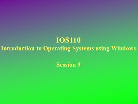 IOS110 Introduction to Operating Systems using Windows Session 9 1.