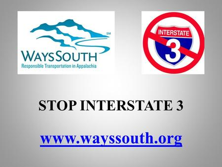 STOP INTERSTATE 3 www.wayssouth.org. Southern Appalachia Everybody's Mountains Our Home.