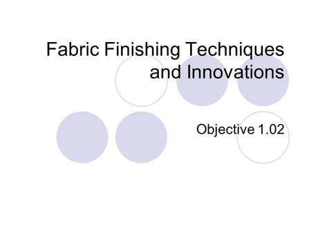 Fabric Finishing Techniques and Innovations Objective 1.02.