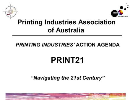 "PRINTING INDUSTRIES' ACTION AGENDA PRINT21 ""Navigating the 21st Century"" Printing Industries Association of Australia."