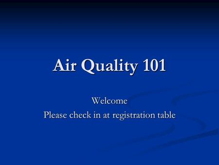 Air Quality 101 Welcome Please check in at registration table.