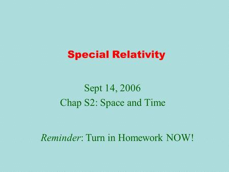 Special Relativity Sept 14, 2006 Chap S2: Space and Time Reminder: Turn in Homework NOW!