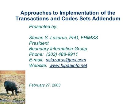 Approaches to Implementation of the Transactions and Codes Sets Addendum Presented by: Steven S. Lazarus, PhD, FHIMSS President Boundary Information Group.