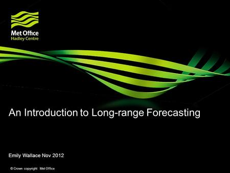 © Crown copyright Met Office An Introduction to Long-range Forecasting Emily Wallace Nov 2012.
