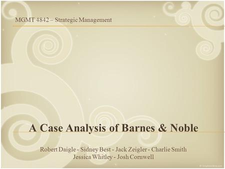A Case Analysis of Barnes & Noble Robert Daigle - Sidney Best - Jack Zeigler - Charlie Smith Jessica Whitley - Josh Cornwell MGMT 4842 – Strategic Management.
