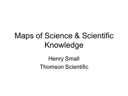 Maps of Science & Scientific Knowledge Henry Small Thomson Scientific.