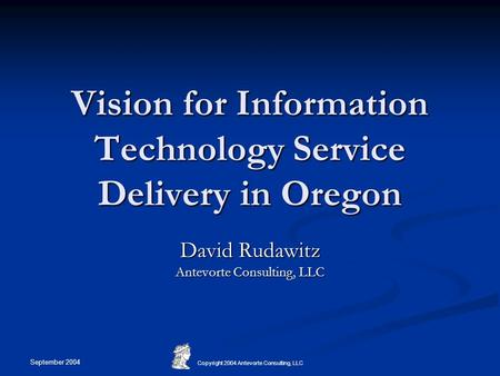 September 2004 Copyright 2004 Antevorte Consulting, LLC Vision for Information Technology Service Delivery in Oregon David Rudawitz Antevorte Consulting,