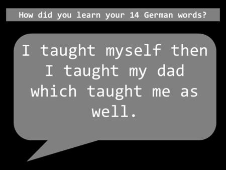 How did you learn your 14 German words? I taught myself then I taught my dad which taught me as well.