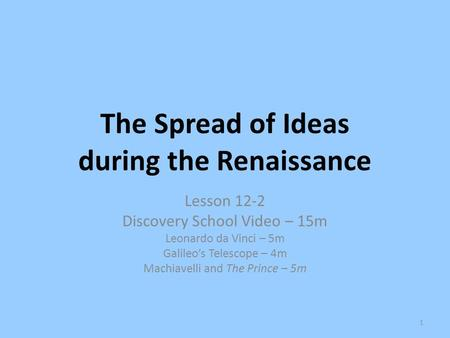 The Spread of Ideas during the Renaissance Lesson 12-2 Discovery School Video – 15m Leonardo da Vinci – 5m Galileo's Telescope – 4m Machiavelli and The.