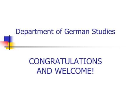 Department of German Studies CONGRATULATIONS AND WELCOME!