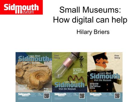 Small Museums: How digital can help Hilary Briers.
