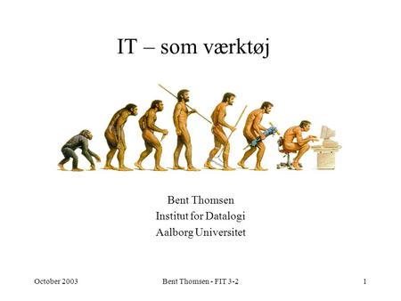 October 2003Bent Thomsen - FIT 3-21 IT – som værktøj Bent Thomsen Institut for Datalogi Aalborg Universitet.