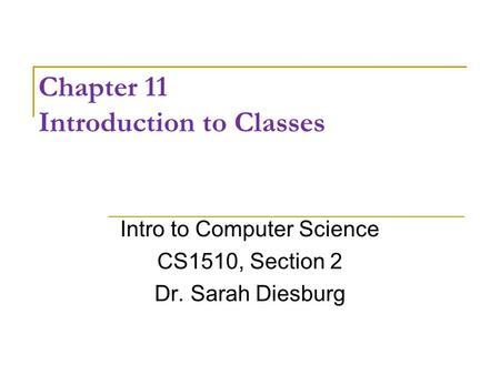 Chapter 11 Introduction to Classes Intro to Computer Science CS1510, Section 2 Dr. Sarah Diesburg.
