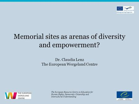 Memorial sites as arenas of diversity and empowerment? Dr. Claudia Lenz The European Wergeland Centre The European Resource Centre on Education for Human.