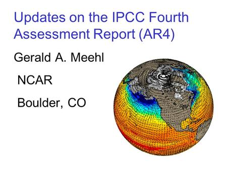 Updates on the IPCC Fourth Assessment Report (AR4) Gerald A. Meehl NCAR Boulder, CO.
