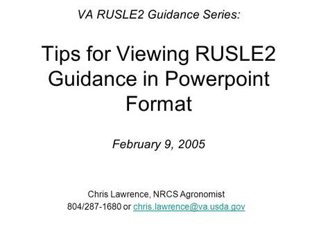 VA RUSLE2 Guidance Series: Tips for Viewing RUSLE2 Guidance in Powerpoint Format February 9, 2005 Chris Lawrence, NRCS Agronomist 804/287-1680 or