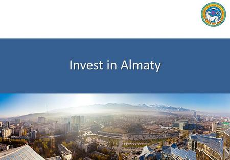 Invest in Almaty. Almaty Development Center 2 Almaty City  The President of the Republic of Kazakhstan in his 2014 the State of the Nation Address sets.