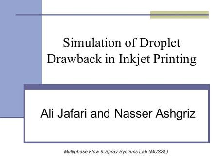 Simulation of Droplet Drawback in Inkjet Printing Multiphase Flow & Spray Systems Lab (MUSSL) Ali Jafari and Nasser Ashgriz.
