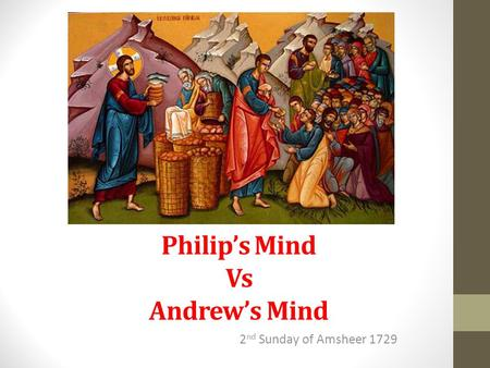 Philip's Mind Vs Andrew's Mind 2 nd Sunday of Amsheer 1729.