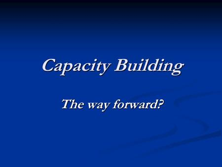 Capacity Building The way forward?. This morning's themes: Who do we 'do' capacity building with? Who do we 'do' capacity building with? What approaches.