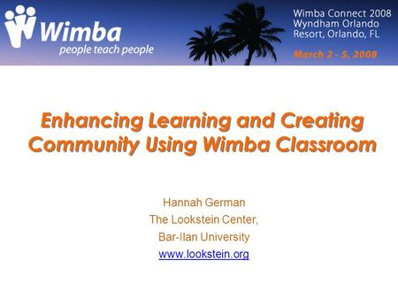 Enhancing Learning and Creating Community Using Wimba Classroom Hannah German The Lookstein Center, Bar-Ilan University www.lookstein.org.