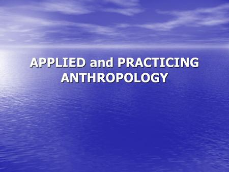 APPLIED and PRACTICING ANTHROPOLOGY. The field of applied and practicing anthropology is dedicated to putting to use the knowledge anthropology has produced.