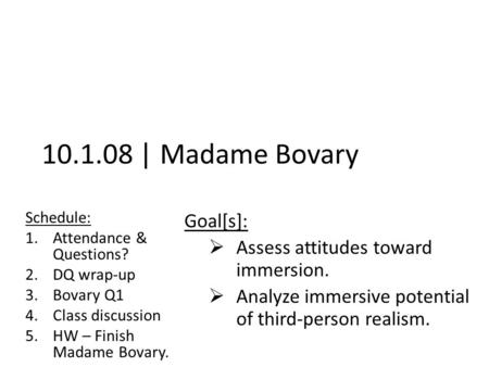 10.1.08 | Madame Bovary Schedule: 1.Attendance & Questions? 2.DQ wrap-up 3.Bovary Q1 4.Class discussion 5.HW – Finish Madame Bovary. Goal[s]:  Assess.