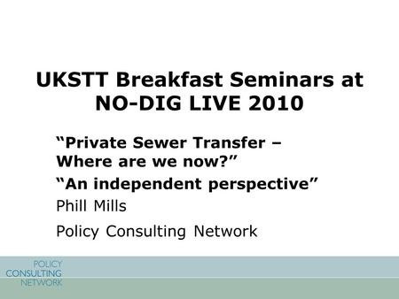 "UKSTT Breakfast Seminars at NO-DIG LIVE 2010 ""Private Sewer Transfer – Where are we now?"" ""An independent perspective"" Phill Mills Policy Consulting Network."