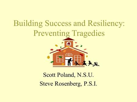Building Success and Resiliency: Preventing Tragedies Scott Poland, N.S.U. Steve Rosenberg, P.S.I.