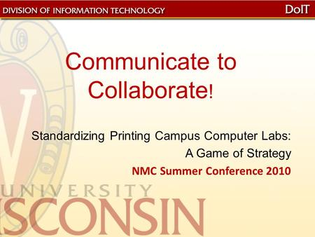 Communicate to Collaborate ! Standardizing Printing Campus Computer Labs: A Game of Strategy NMC Summer Conference 2010.